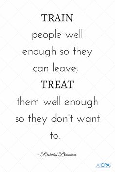 """Train people well enough so they can leave, treat them well enough so they don't want to."" - Richard Branson #quote"