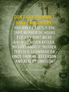 """""""Don't say you don't have any time. You have exactly the same number of hours per day that were given to Helen Keller, Michelangelo, Mother Teresa, Thomas Jefferson, and Albert Einstein."""" - H. Jackson Brown"""