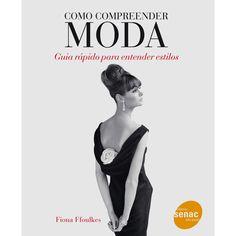 Livro - Como Compreender Moda: Guia Rápido Para Entender Estilos - Fiona Ffoulkes - Livros de Moda no Pontofrio.com