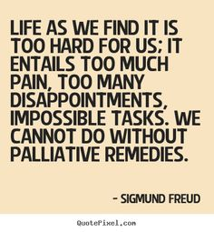 sigmund freud quotes | ... we find it is too hard for us; it entails.. Sigmund Freud life quotes
