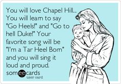 """You will love Chapel Hill... You will learn to say """"Go Heels!"""" and """"Go to hell Duke!"""" Your favorite song will be """"I'm a Tar Heel Born"""" and you will sing it loud and proud.   Sports Ecard   someecards.com"""