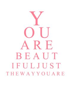 You are beautiful just the way you are girls. I think everyone needs to hear this more. With people that think that just because you're not skin and bones or blonde with straight teeth and beautiful smile. You are still beautiful, no matter what!(:xxxx -Rebekah