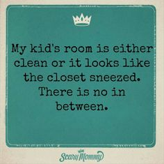 Parenting|My Kids Room Is Either Clean Or It Looks Like The Closet Sneezed. There Is No In Between.|Taken From:Olga/Parenting Humor|Originally From:beaparentoftheyear.org|-- Lol..I can so relate with this statement. I swear my 17 yr. old twin boys are in a continual contest to see which one of them can have the messiest room. They finally clean it when they know they better or else, then a couple days later it's back to a pig's pen...lol. #ParentingHumor #pigpen #parentingboyshumor