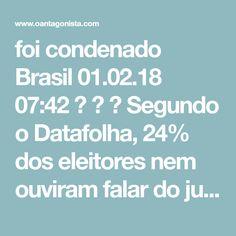 foi condenado Brasil  01.02.18 07:42    Segundo o Datafolha, 24% dos eleitores nem ouviram falar do julgamento de Lula no TRF-4.  Outros 9% ouviram falar, mas disseram estar mal informados.  Isso explica por que o condenado ainda apareceu com 34% dos votos nessa pesquisa.