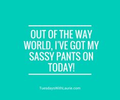 Out of the way world, I've got my sassy pants on today!