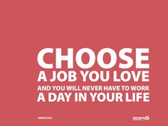 Choose a job you love and you never have to work a day in your life - Confucius