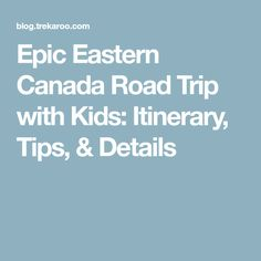Epic Eastern Canada Road Trip with Kids: Itinerary, Tips, & Details
