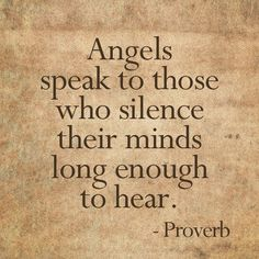Angel Quotes to live by: Quiet your mind.. Angels speak to those who silence their minds long enough to hear..  Learn more about connecting with your Angels at http://www.theangelpreneur.com