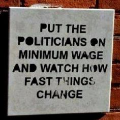 Put the politicians on minimum wage and watck how fast things change #quote #saying