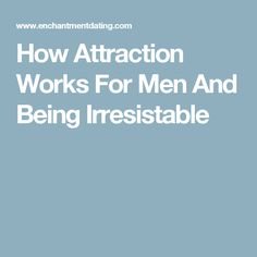 How Attraction Works For Men And Being Irresistable
