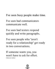 """I've Seen Busy People Make Time I've seen busy people make time. I've seen bad communicators communicate well. I've seen bad texters respond quickly and write paragraphs. I've seen people who """"aren't ready for. Hard Quotes, Real Quotes, True Quotes, Quotes To Live By, Worth Quotes, Relationship Effort Quotes, Relationship Paragraphs, I Want A Relationship, Distance Relationships"""