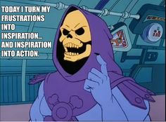 """Skeletor Is Love: """"Today I turn my frustrations into inspiration.and inspiration into action. Skeletor Quotes, Funny Cute, The Funny, Funny Pics, Sarcastic Quotes Witty, Funny Memes, Jokes, Funny Captions, Inspirational Words Of Wisdom"""