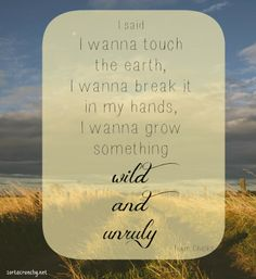 I wanna grow something wild and unruly