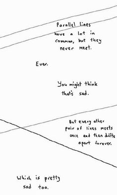 Parallel lines have lot in common, but they never meet. Ever. You might think that's sad. But every other pair of lines meets once and then drifts apart forever. Which is pretty sad too.