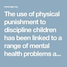 The use of physical punishment to discipline children has been linked to a range of mental health problems and is strongly opposed by the American Academy of Pediatrics.