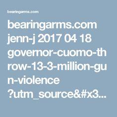 bearingarms.com jenn-j 2017 04 18 governor-cuomo-throw-13-3-million-gun-violence ?utm_source=badaily&utm_medium=email&utm_campaign=nl
