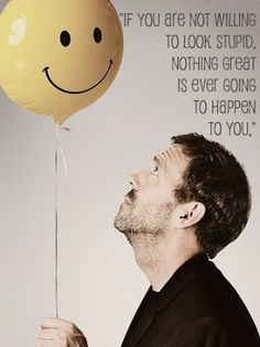 """If you are not willing to look stupid, nothing great is ever going to happen to you."" -HOUSE"
