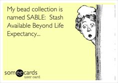 My bead collection is named SABLE: Stash Available Beyond Life Expectancy...