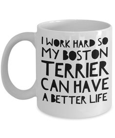 Boston Terrier Mug - Funny Boston Terrier Coffee Mug - I Work Hard So My Boston Terrier Can Have A Better Life - Boston Terrier Gifts