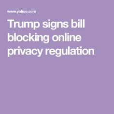 Trump signs bill blocking online privacy regulation