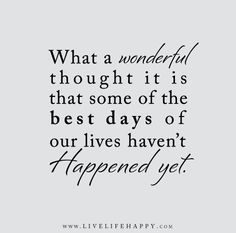 What a wonderful thought it is that some of the best days of our lives haven't happened yet. – Unknown