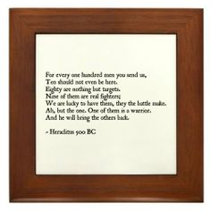 "Heraclitus Quote Framed Tile by CafePress by CafePress. $15.00. 100% satisfaction guarantee return policy. Rounded edges. Frame measures 6"" X 6"" x 0.5"" with 4.25"" X 4.25"" tile. Quality construction frame constructed of stained Cherrywood. Two holes for wall mounting. Quote from Heraclitus, For every one hundred men you send us, Ten should not even be here.Eighty are nothing but targets. Nine of them are real fighters cont..."