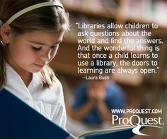 """""""Libraries allow children to ask questions about the world and find answers. And the wonderful thing is that once a child learns to use a library, the doors of learning are always open."""" - Laura Bush"""