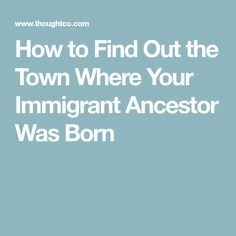 How to Find Out the Town Where Your Immigrant Ancestor Was Born