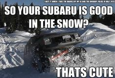 "LOL.. when i was looking for my jeep someone asked ""why dont you get a subaru, they're good in the mountians"" .. HA"