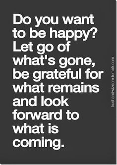 do you want to be happy, let go of what's gone, be grateful for what remains and look forward to what is coming
