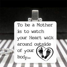 To be a mother is to watch your heart walk outside your body