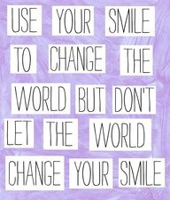 Use your smile to change the world, but dont let the world change your smile.