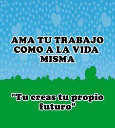 Ama tu trabajo como a la vida misma tu creas tu propio futuro. Danos like en Facebook: https://www.facebook.com/valoresparatodalavida