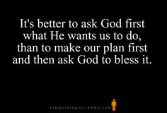It's better to ask God first what He wants us to do, than to make our plan first and then ask God to bless it.