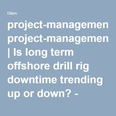project-management | Is long term offshore drill rig downtime trending up or down? - Oilpro