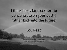 I think life is too short to concentrate on your past. I rather look into the future. Lou Reed