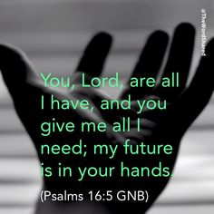 You, Lord, are all I have, and you give me all I need; my future is in your hands. (Psalms 16:5