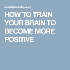 HOW TO TRAIN YOUR BRAIN TO BECOME MORE POSITIVE