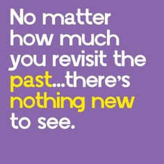 bad quote: you must revisit your past to lear for your future. Terrible thing to think that looking in your past keeps you there. it is by looking in your past that you can change the wrongs...