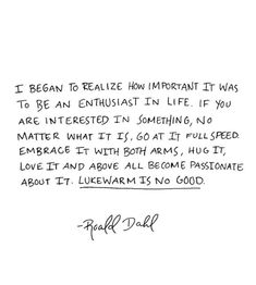 I began to realize how important it was to be an enthusiast in life. If you are interested in something, no matter what it is, go at it full speed, embrace it with both arms, hug it, love it, and above all become passionate about it. LUKEWARM IS NO GOOD. Roald Dahl.