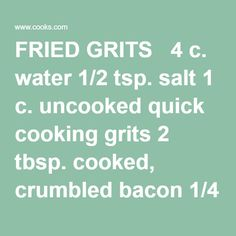 FRIED GRITS 4 c. water 1/2 tsp. salt 1 c. uncooked quick cooking grits 2 tbsp. cooked, crumbled bacon 1/4 c. plus 1 tbsp. butter, divided Bring water and salt to a boil; stir in grits. Cook grits until done, following package directions. Remove from heat. Add bacon and 1 tablespoon butter; stir un