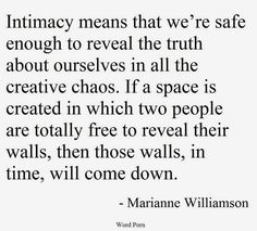 Intimacy means that we're safe enough to reveal the truth about ourselves in all its creative chaos. If a space is created in which two people are totally free to reveal… Marianne Williamson Best Love Quotes, Favorite Quotes, Quotes To Live By, Me Quotes, Qoutes, The Words, Four Letter Words, Real Love, All You Need Is Love