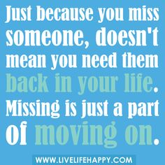 Just because you miss someone, doesn't mean you need them back in your life. Missing is just a part of moving on.