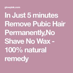 In Just 5 minutes Remove Pubic Hair Permanently,No Shave No Wax - 100% natural remedy