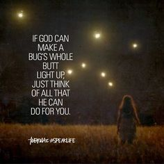 If God can make a bug's whole butt light up, just think of all that He can do for you. Bible Verses Quotes, Words Of Encouragement, Faith Quotes, Wisdom Quotes, Me Quotes, Funny Quotes, Christian Encouragement, Jesus Quotes, Scriptures