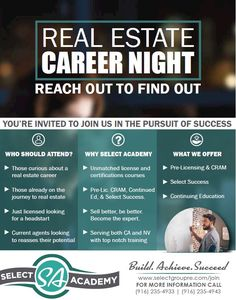 Real Estate Career Night   Your'e invited to join us in the pursuit of success.  Who should attend? Those curious about a real estate career. Those already on the journey to real estate. Just licensed looking for a head start. Current agents looking to reassess their potential.  Why Select Academy? Unmatched license and certification courses. Pre-Lic, CRAM, Continued Ed. & Select Success. Sell better, be better. Become the Expert. Serving both California & Nevada.