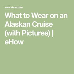 What to Wear on an Alaskan Cruise (with Pictures) | eHow