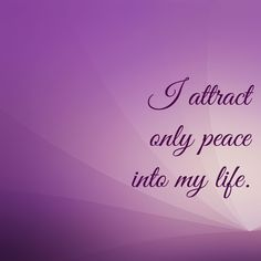 Affirmation: I attract only peace into my life.