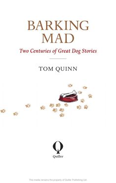 Barking mad by Tom Quinn  Barking Mad, with outstanding illustrations by Nicola L Robinson, taps into the British passion for dogs by bringing together a unique collection of extraordinary, touching and sometimes bizarre but true stories covering sporting dogs (and hounds), military mascots, eccentric companions, war heroes and Royal dogs.