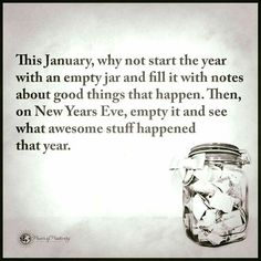 New Years Eve! This January, why not start the year with an empty jar and fill it with notes about good things that happen. Then on New Years Eve, empty it and see what awesome stuff happened that year. Phrase Choc, Diy Pinterest, Year Resolutions, New Year Resolution Quotes, Nouvel An, Happy New Year, Life Quotes, New Year's Quotes, New Year Quotes Inspirational Fresh Start